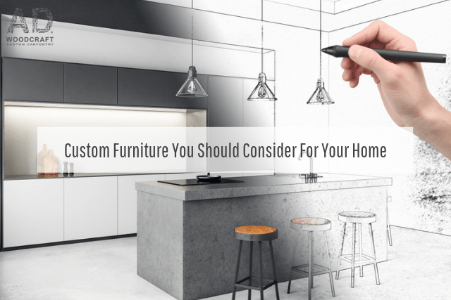 Custom Furniture You Should Consider For Your Home